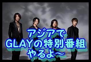 GLAYはアジアで特別番組やるよ~