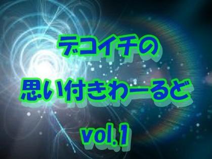 デコイチの思い付きわーるど vol.1