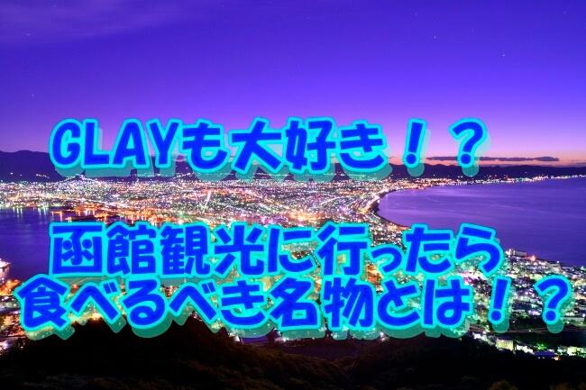 GLAYも大好き!?函館観光に行ったら食べるべき名物とは!?