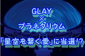 GLAYとプラネタリウムのコラボ「星空を繋ぐ愛」に当選!?