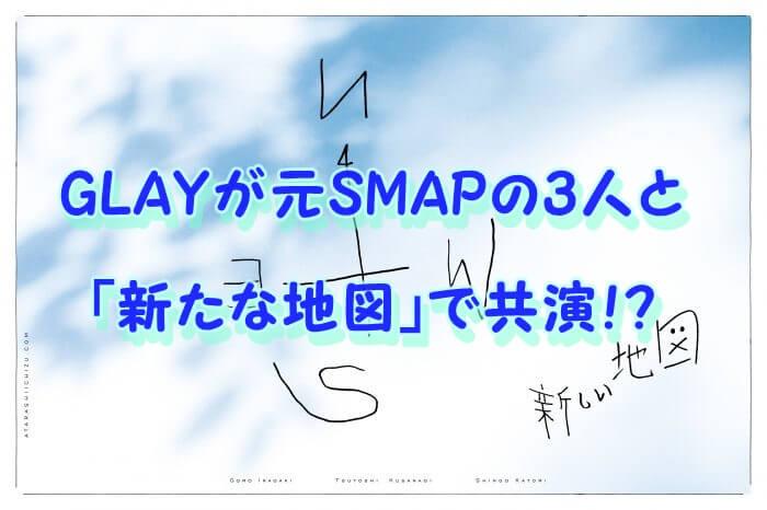 GLAYが元SMAPの3人と 「新たな地図」で共演!?