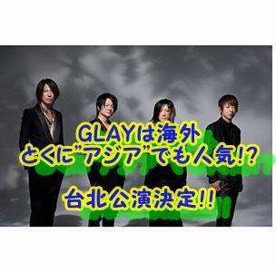 "GLAYは海外 とくに""アジア""でも人気!? 台北公演決定!!"