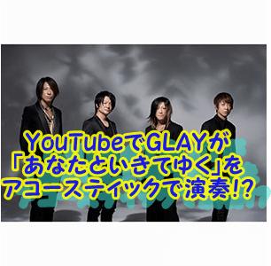 YouTubeでGLAYが 「あなたといきてゆく」を アコースティックで演奏!?