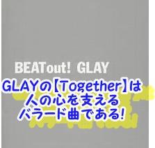 GLAYの【Together】は 人の心を支える バラード曲である!