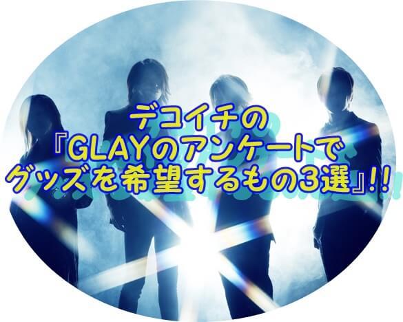 デコイチの 『GLAYのアンケートで グッズを希望するもの3選』!!