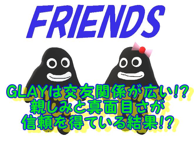 GLAYは交友関係が広い!? 親しみと真面目さが 信頼を得ている結果!?