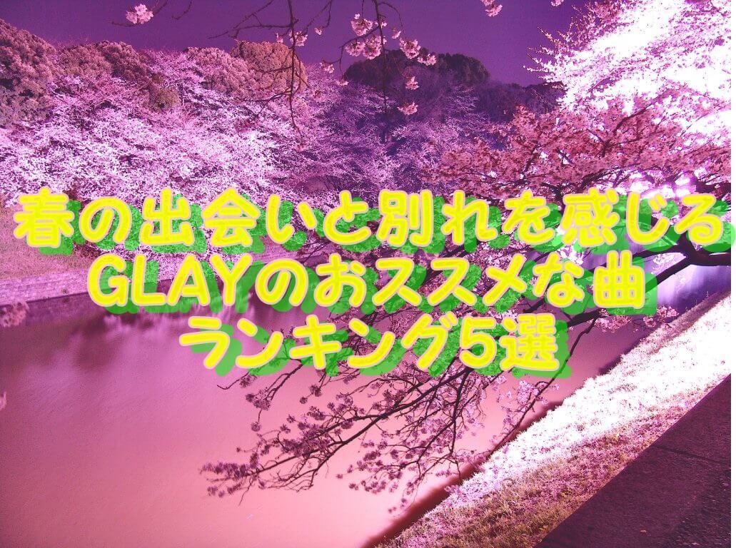 春の出会いと別れを感じる GLAYのおススメな曲 ランキング5選