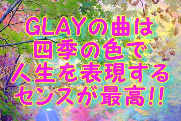 GLAYの曲は四季の色で人生を表現するセンスが最高!!