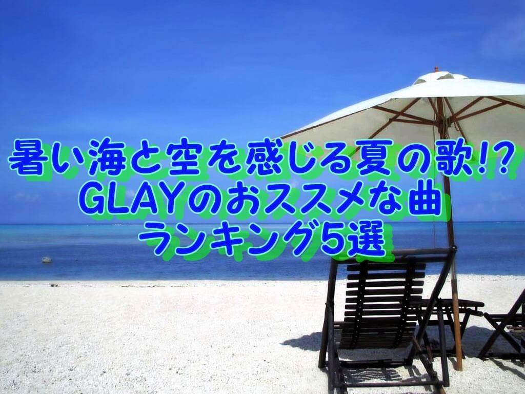 暑い海と空を感じる夏の歌!? GLAYのおススメな曲 ランキング5選