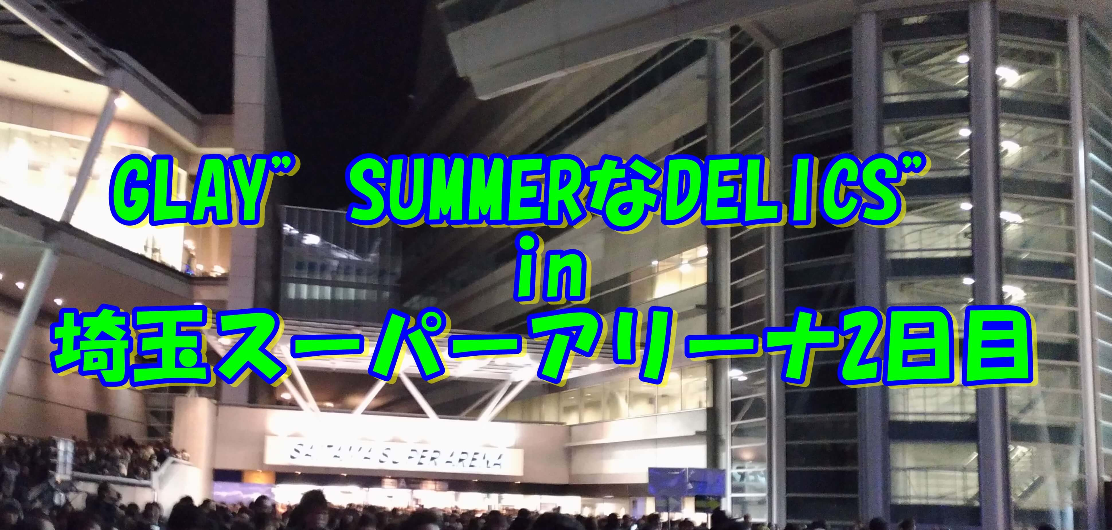"GLAY""SUMMERなDELICS""in埼玉スーパーアリーナ2日目"