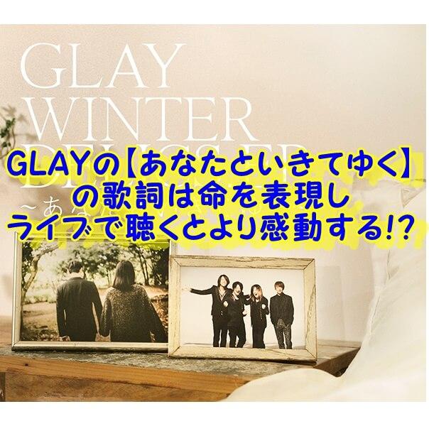GLAYの【あなたといきてゆく】 の歌詞は命を表現し ライブで聴くとより感動する!?
