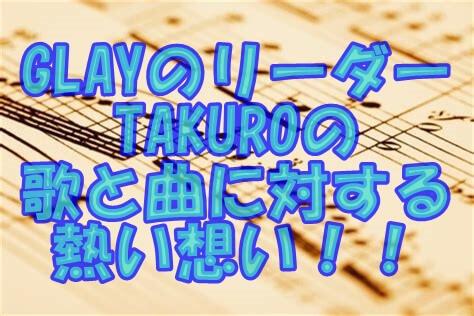 GLAYのリーダー TAKUROの 歌と曲に対する 熱い想い!!